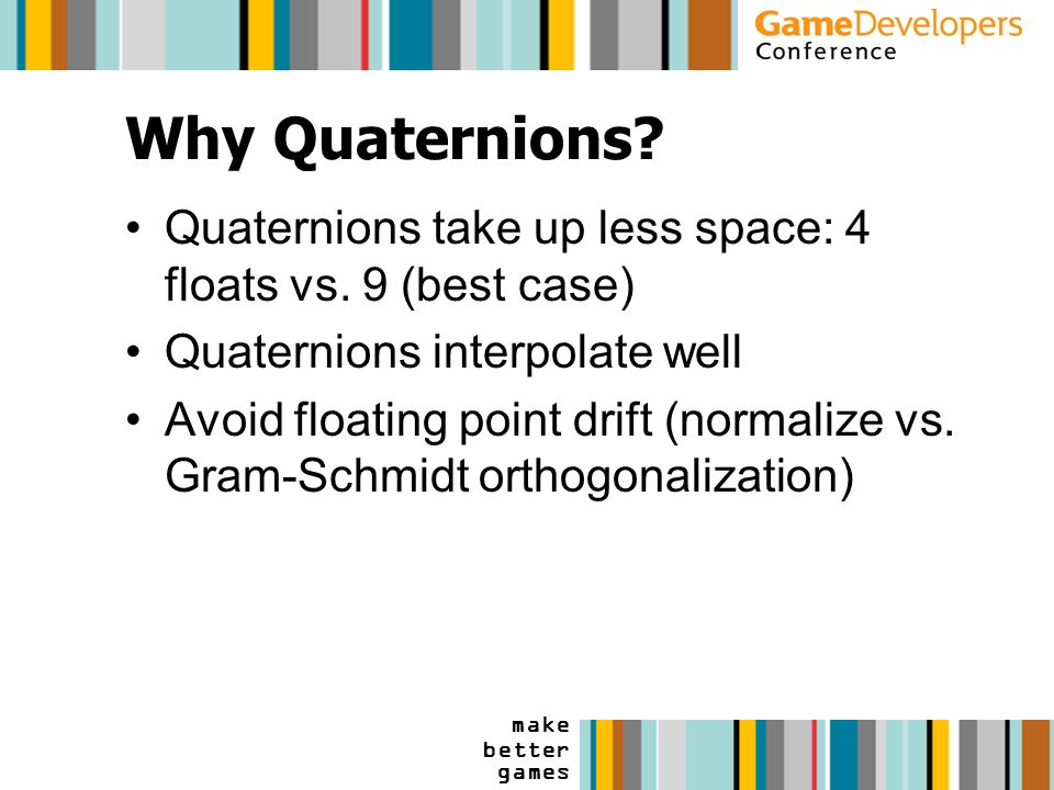 make better games Why Quaternions. Quaternions take up less space: 4 floats vs.