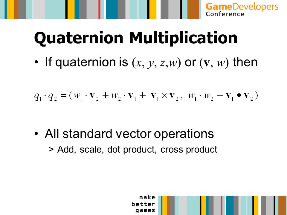 make better games Quaternion Multiplication If quaternion is (x, y, z,w) or (v, w) then All standard vector operations >Add, scale, dot product, cross product