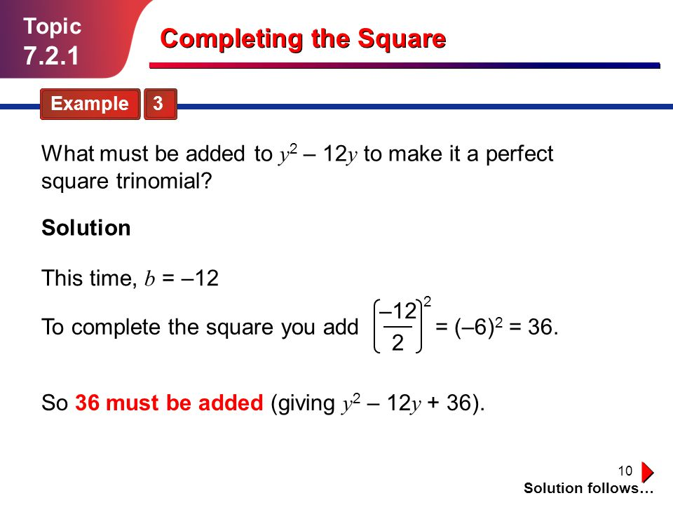 10 Topic 7.2.1 Example 3 Solution follows… Completing the Square What must be added to y 2 – 12 y to make it a perfect square trinomial? Solution This