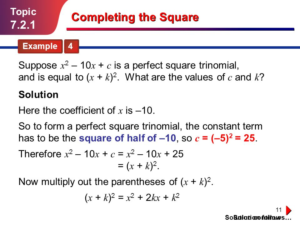 11 Topic 7.2.1 Example 4 Solution follows… Completing the Square Suppose x 2 – 10 x + c is a perfect square trinomial, and is equal to ( x + k ) 2. Wh