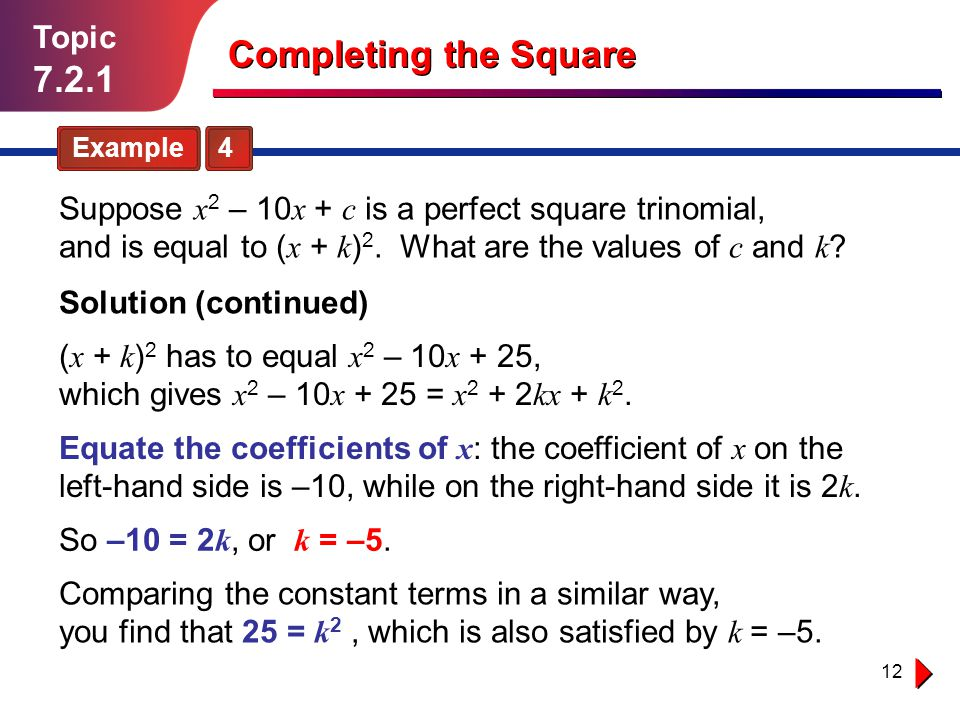 12 Topic 7.2.1 Example 4 Completing the Square Suppose x 2 – 10 x + c is a perfect square trinomial, and is equal to ( x + k ) 2. What are the values