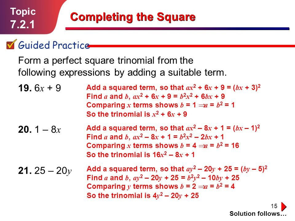 15 Topic 7.2.1 Guided Practice Solution follows… Completing the Square Form a perfect square trinomial from the following expressions by adding a suit