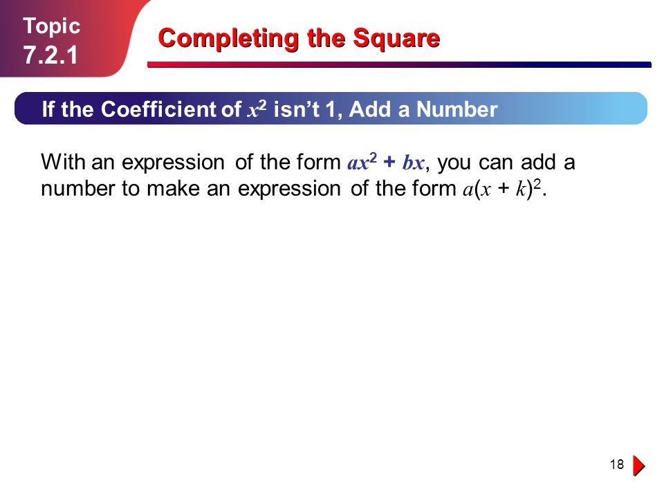 18 Topic 7.2.1 If the Coefficient of x 2 isn't 1, Add a Number Completing the Square With an expression of the form ax 2 + bx, you can add a number to