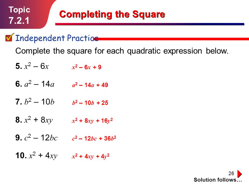 26 Topic 7.2.1 Independent Practice Solution follows… Completing the Square Complete the square for each quadratic expression below. 5. x 2 – 6 x 6. a