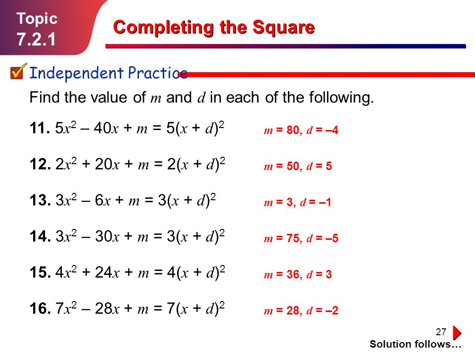 27 Topic 7.2.1 Independent Practice Solution follows… Completing the Square Find the value of m and d in each of the following. 11. 5 x 2 – 40 x + m =