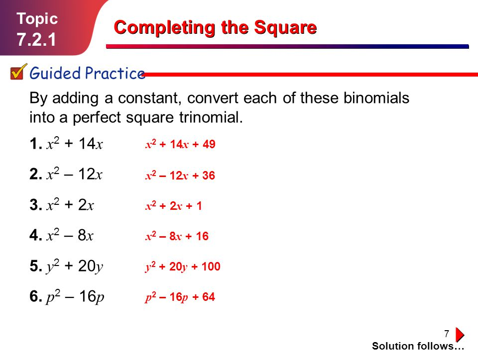 7 Topic 7.2.1 Guided Practice Solution follows… Completing the Square By adding a constant, convert each of these binomials into a perfect square trin