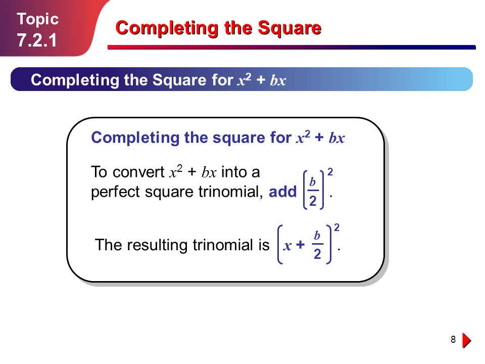 8 Topic 7.2.1 Completing the Square for x 2 + bx Completing the Square Completing the square for x 2 + bx To convert x 2 + bx into a perfect square tr
