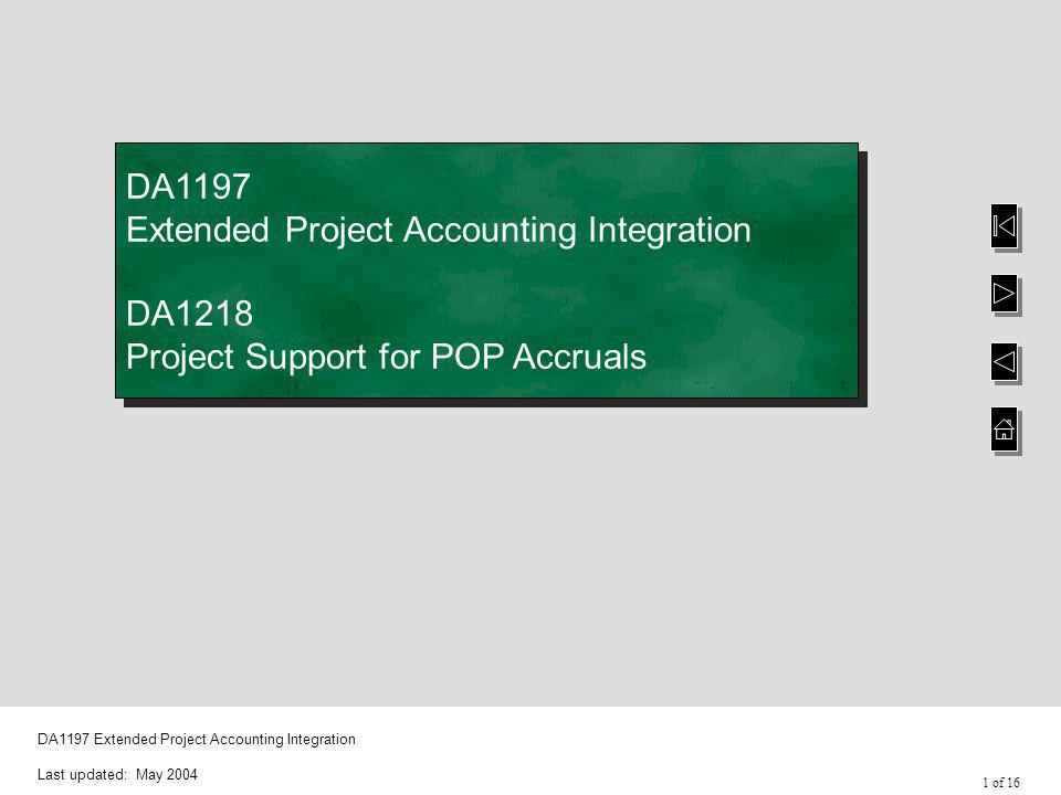 1 of 16 DA1197 Extended Project Accounting Integration Last updated: May 2004 DA1197 Extended Project Accounting Integration DA1218 Project Support for POP Accruals DA1197 Extended Project Accounting Integration DA1218 Project Support for POP Accruals