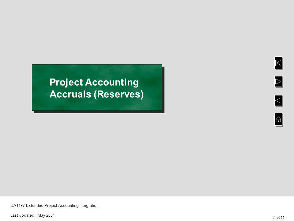 11 of 16 DA1197 Extended Project Accounting Integration Last updated: May 2004 Project Accounting Accruals (Reserves)