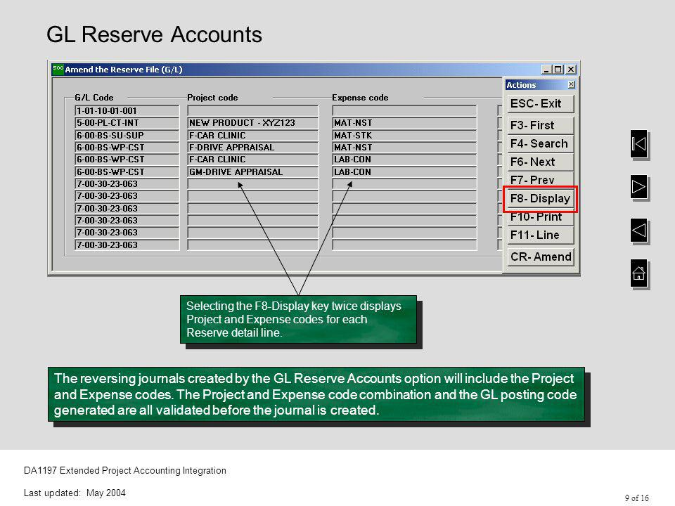 9 of 16 DA1197 Extended Project Accounting Integration Last updated: May 2004 GL Reserve Accounts Selecting the F8-Display key twice displays Project and Expense codes for each Reserve detail line.