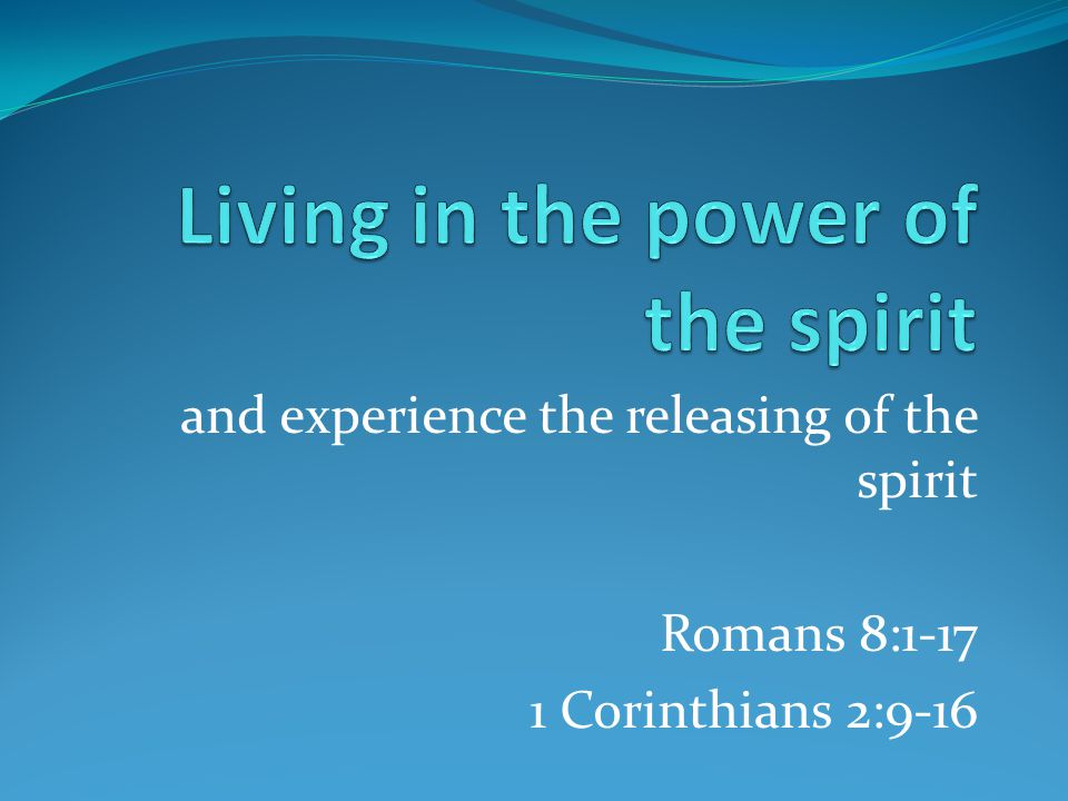and experience the releasing of the spirit Romans 8:1-17 1 Corinthians 2:9-16