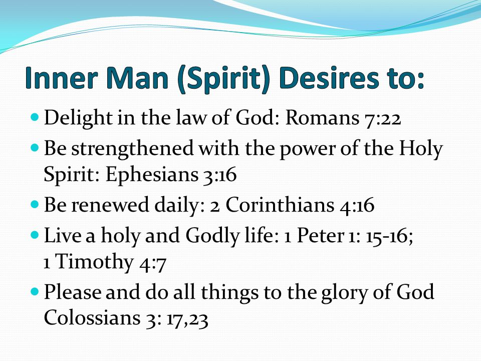 Delight in the law of God: Romans 7:22 Be strengthened with the power of the Holy Spirit: Ephesians 3:16 Be renewed daily: 2 Corinthians 4:16 Live a holy and Godly life: 1 Peter 1: 15-16; 1 Timothy 4:7 Please and do all things to the glory of God Colossians 3: 17,23
