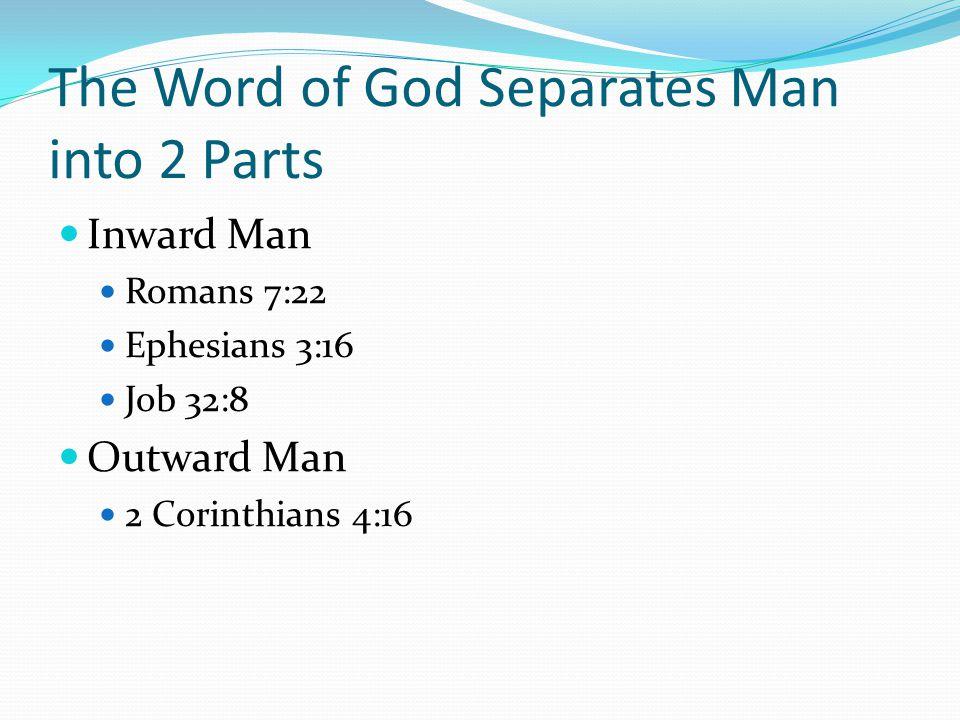 The Word of God Separates Man into 2 Parts Inward Man Romans 7:22 Ephesians 3:16 Job 32:8 Outward Man 2 Corinthians 4:16