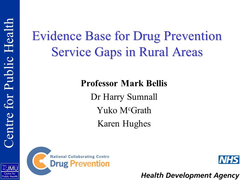 Evidence Base for Drug Prevention Service Gaps in Rural Areas Professor Mark Bellis Dr Harry Sumnall Yuko M c Grath Karen Hughes Centre for Public Health