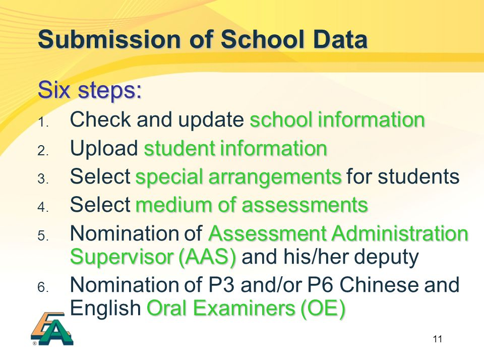 11 Submission of School Data Six steps: school information  Check and update school information student information  Upload student information special arrangements  Select special arrangements for students medium of assessments  Select medium of assessments Assessment Administration Supervisor (AAS)  Nomination of Assessment Administration Supervisor (AAS) and his/her deputy Oral Examiners (OE)  Nomination of P3 and/or P6 Chinese and English Oral Examiners (OE)
