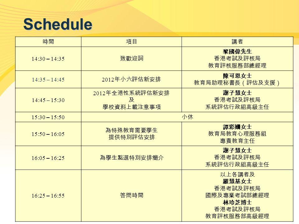 2 Schedule 時間項目講者 14:30 – 14:35 致歡迎詞 黎國偉先生 香港考試及評核局 教育評核服務部總經理 14:35 – 14:45 2012 年小六評估新安排 陳可恩女士 教育局助理秘書長(評估及支援) 14:45 – 15:30 2012 年全港性系統評估新安排 及 學校資料上載注意事項 謝子慧女士 香港考試及評核局 系統評估行政組高級主任 15:30 – 15:50 小休 15:50 – 16:05 為特殊教育需要學生 提供特別評估安排 譚彩姍女士 教育局教育心理服務組 專責教育主任 16:05 – 16:25 為學生點選特別安排簡介 謝子慧女士 香港考試及評核局 系統評估行政組高級主任 16:25 – 16:55 答問時間 以上各講者及 羅慧基女士 香港考試及評核局 國際及專業考試部總經理 林玲芝博士 香港考試及評核局 教育評核服務部高級經理