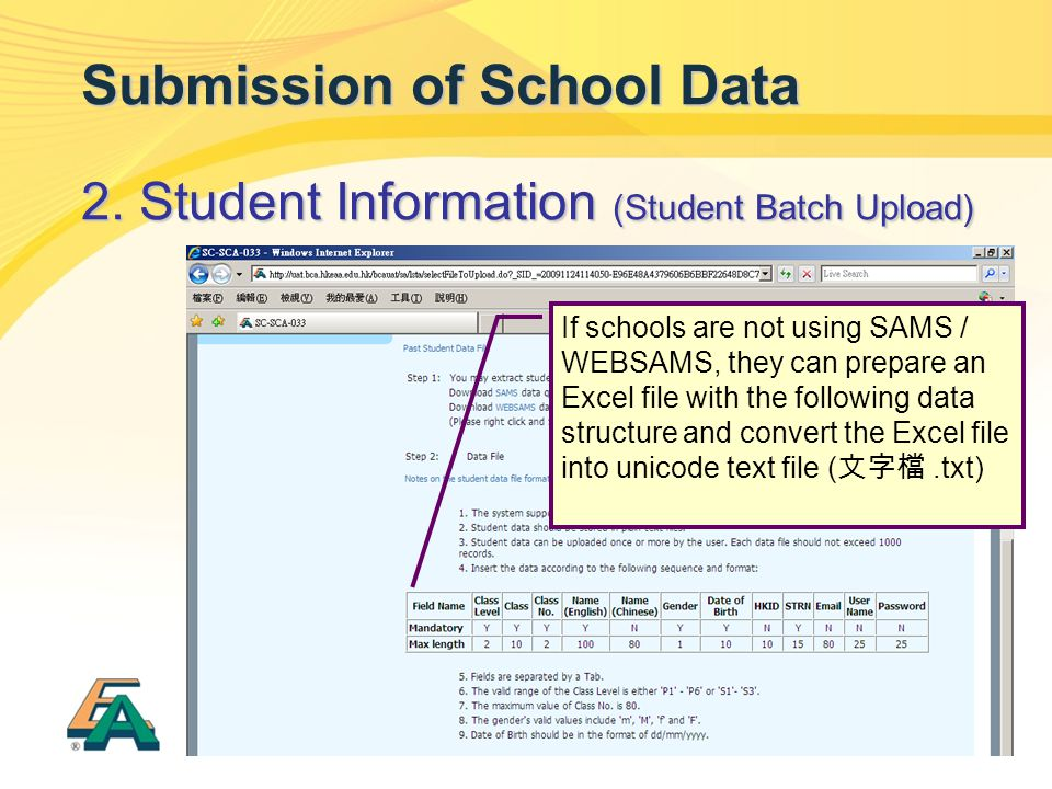21 Submission of School Data 2. Student Information (Student Batch Upload) If schools are not using SAMS / WEBSAMS, they can prepare an Excel file wit
