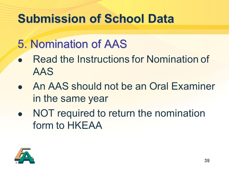 39 Submission of School Data 5. Nomination of AAS Read the Instructions for Nomination of AAS An AAS should not be an Oral Examiner in the same year N