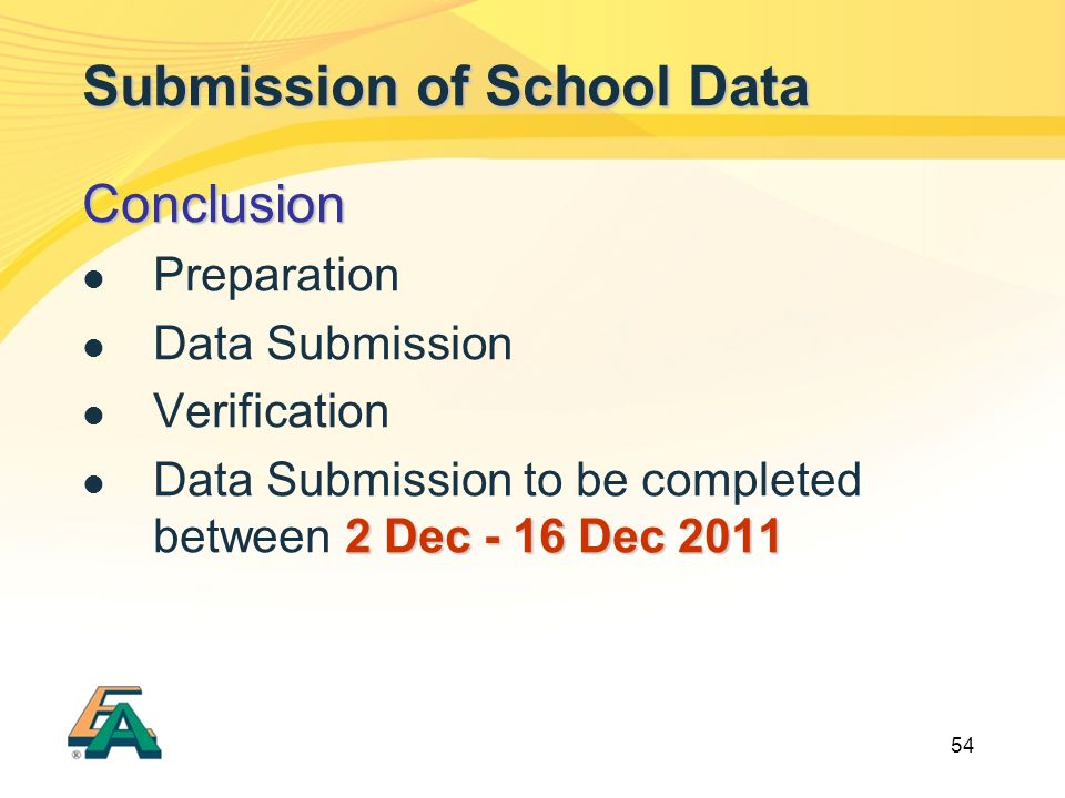 54 Submission of School Data Conclusion Preparation Data Submission Verification 2 Dec - 16 Dec 2011 Data Submission to be completed between 2 Dec - 1
