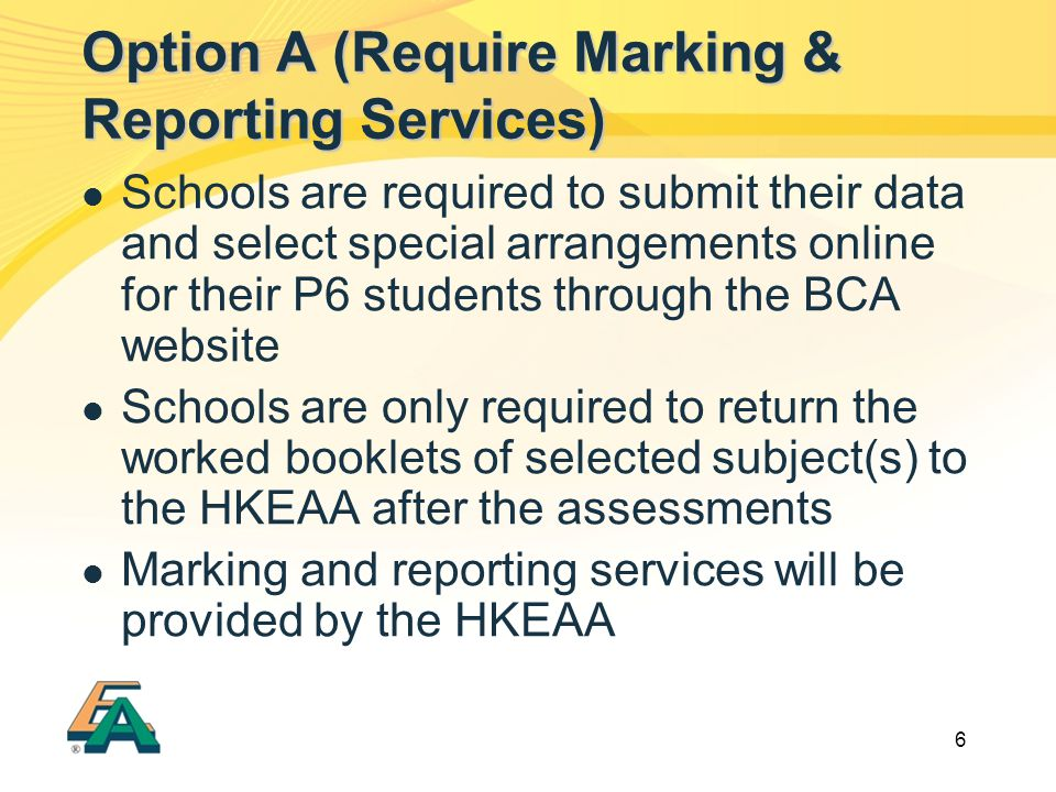 6 Schools are required to submit their data and select special arrangements online for their P6 students through the BCA website Schools are only required to return the worked booklets of selected subject(s) to the HKEAA after the assessments Marking and reporting services will be provided by the HKEAA Option A (Require Marking & Reporting Services)