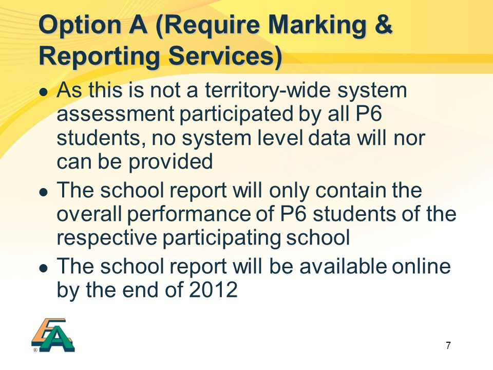 7 As this is not a territory-wide system assessment participated by all P6 students, no system level data will nor can be provided The school report will only contain the overall performance of P6 students of the respective participating school The school report will be available online by the end of 2012 Option A (Require Marking & Reporting Services)