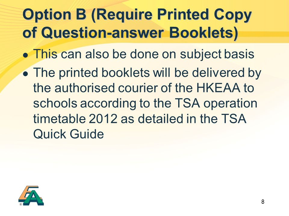 8 This can also be done on subject basis The printed booklets will be delivered by the authorised courier of the HKEAA to schools according to the TSA operation timetable 2012 as detailed in the TSA Quick Guide Option B (Require Printed Copy of Question-answer Booklets)