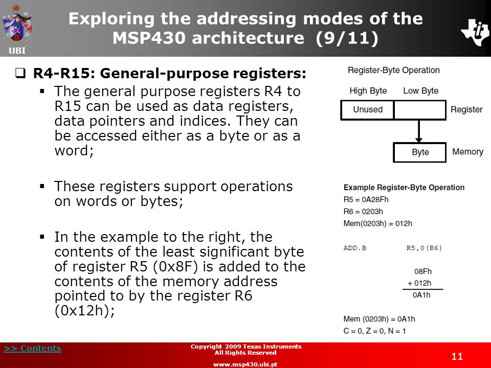 UBI >> Contents 11 Copyright 2009 Texas Instruments All Rights Reserved www.msp430.ubi.pt Exploring the addressing modes of the MSP430 architecture (9/11)  R4-R15: General-purpose registers:  The general purpose registers R4 to R15 can be used as data registers, data pointers and indices.