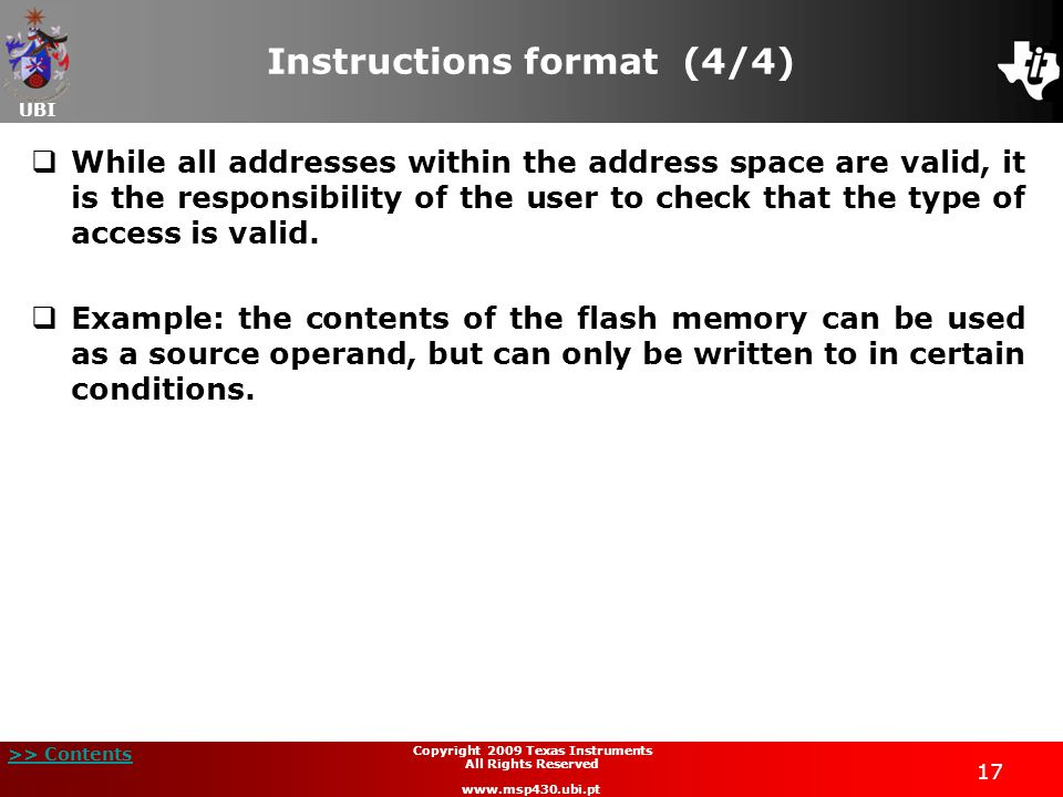 UBI >> Contents 17 Copyright 2009 Texas Instruments All Rights Reserved www.msp430.ubi.pt Instructions format (4/4)  While all addresses within the address space are valid, it is the responsibility of the user to check that the type of access is valid.