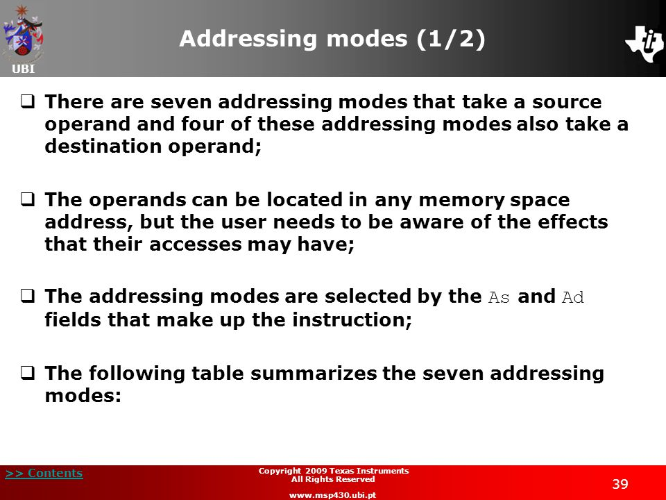 UBI >> Contents 39 Copyright 2009 Texas Instruments All Rights Reserved www.msp430.ubi.pt Addressing modes (1/2)  There are seven addressing modes that take a source operand and four of these addressing modes also take a destination operand;  The operands can be located in any memory space address, but the user needs to be aware of the effects that their accesses may have;  The addressing modes are selected by the As and Ad fields that make up the instruction;  The following table summarizes the seven addressing modes: