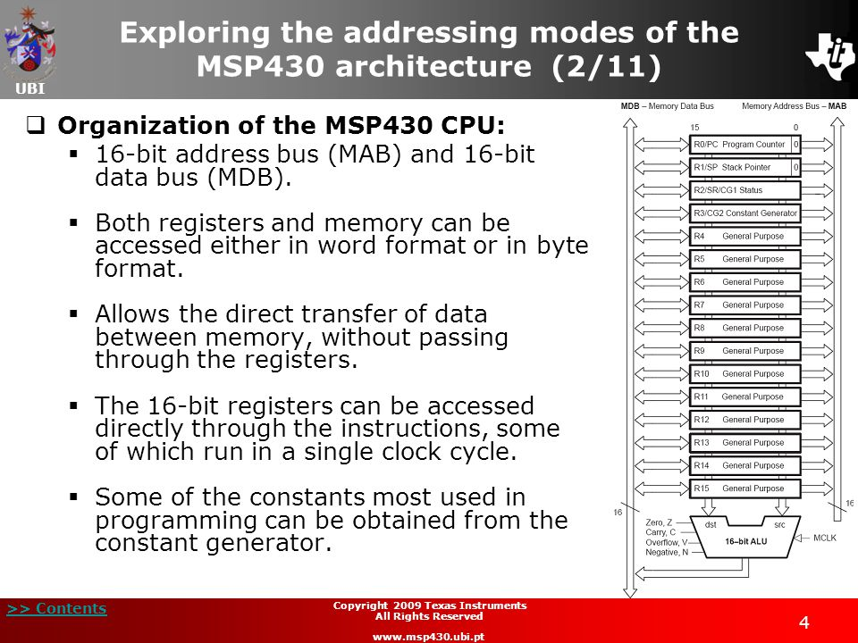 UBI >> Contents 4 Copyright 2009 Texas Instruments All Rights Reserved www.msp430.ubi.pt  Organization of the MSP430 CPU:  16-bit address bus (MAB) and 16-bit data bus (MDB).