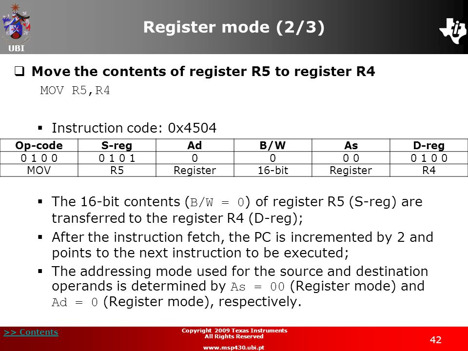 UBI >> Contents 42 Copyright 2009 Texas Instruments All Rights Reserved www.msp430.ubi.pt Register mode (2/3)  Move the contents of register R5 to register R4 MOV R5,R4  Instruction code: 0x4504  The 16-bit contents ( B/W = 0 ) of register R5 (S-reg) are transferred to the register R4 (D-reg);  After the instruction fetch, the PC is incremented by 2 and points to the next instruction to be executed;  The addressing mode used for the source and destination operands is determined by As = 00 (Register mode) and Ad = 0 (Register mode), respectively.