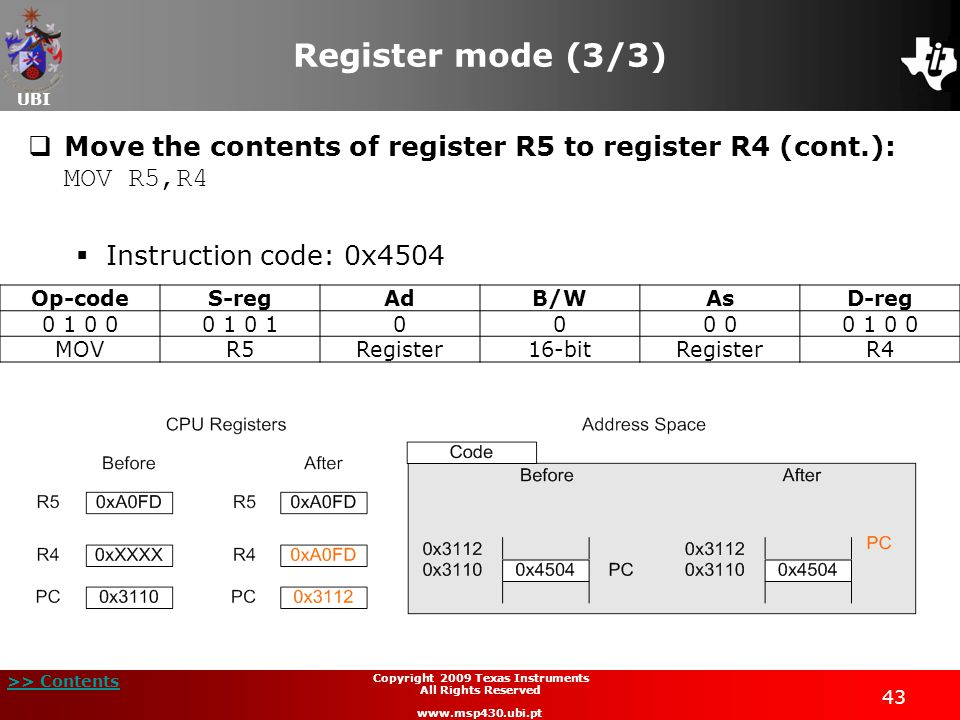 UBI >> Contents 43 Copyright 2009 Texas Instruments All Rights Reserved www.msp430.ubi.pt Register mode (3/3)  Move the contents of register R5 to register R4 (cont.): MOV R5,R4  Instruction code: 0x4504 Op-codeS-regAdB/WAsD-reg 0 1 0 00 1 000 0 1 0 0 MOVR5Register16-bitRegisterR4