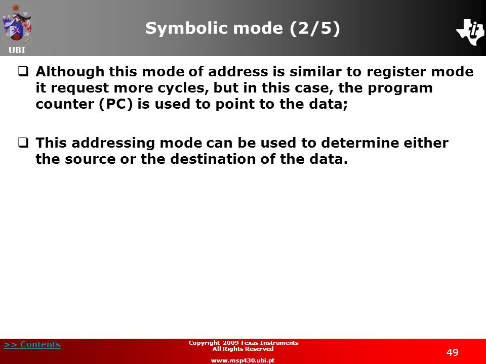 UBI >> Contents 49 Copyright 2009 Texas Instruments All Rights Reserved www.msp430.ubi.pt Symbolic mode (2/5)  Although this mode of address is similar to register mode it request more cycles, but in this case, the program counter (PC) is used to point to the data;  This addressing mode can be used to determine either the source or the destination of the data.