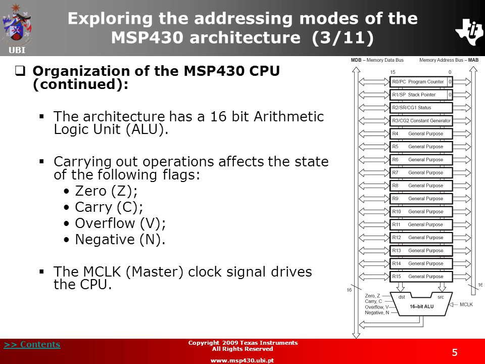 UBI >> Contents 5 Copyright 2009 Texas Instruments All Rights Reserved www.msp430.ubi.pt  Organization of the MSP430 CPU (continued):  The architecture has a 16 bit Arithmetic Logic Unit (ALU).