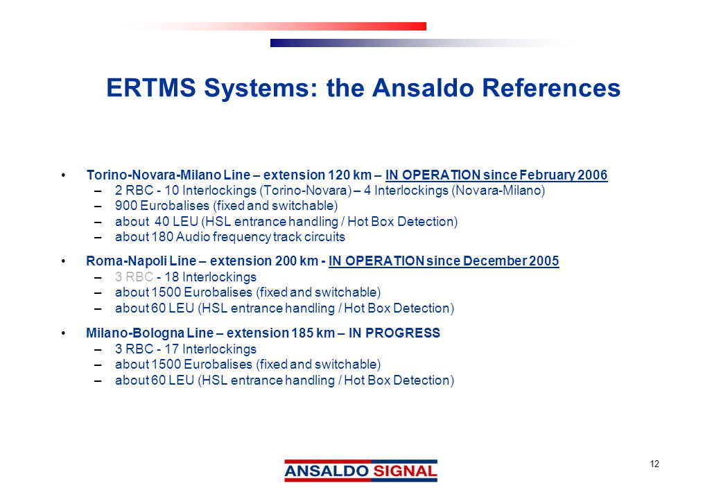 12 ERTMS Systems: the Ansaldo References Torino-Novara-Milano Line – extension 120 km – IN OPERATION since February 2006 –2 RBC - 10 Interlockings (Torino-Novara) – 4 Interlockings (Novara-Milano) –900 Eurobalises (fixed and switchable) –about 40 LEU (HSL entrance handling / Hot Box Detection) –about 180 Audio frequency track circuits Roma-Napoli Line – extension 200 km - IN OPERATION since December 2005 –3 RBC - 18 Interlockings –about 1500 Eurobalises (fixed and switchable) –about 60 LEU (HSL entrance handling / Hot Box Detection) Milano-Bologna Line – extension 185 km – IN PROGRESS –3 RBC - 17 Interlockings –about 1500 Eurobalises (fixed and switchable) –about 60 LEU (HSL entrance handling / Hot Box Detection)