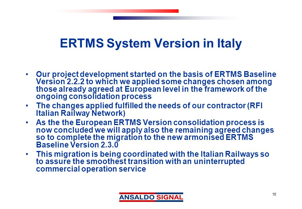 18 ERTMS System Version in Italy Our project development started on the basis of ERTMS Baseline Version 2.2.2 to which we applied some changes chosen among those already agreed at European level in the framework of the ongoing consolidation process The changes applied fulfilled the needs of our contractor (RFI Italian Railway Network) As the the European ERTMS Version consolidation process is now concluded we will apply also the remaining agreed changes so to complete the migration to the new armonised ERTMS Baseline Version 2.3.0 This migration is being coordinated with the Italian Railways so to assure the smoothest transition with an uninterrupted commercial operation service