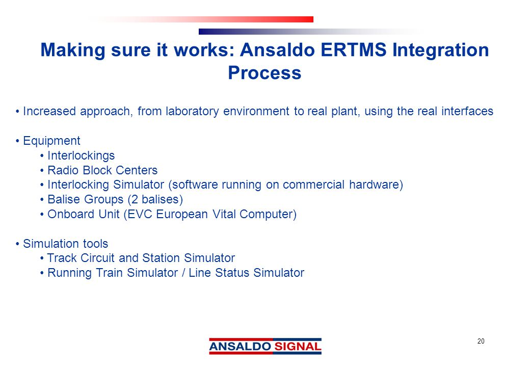 20 Making sure it works: Ansaldo ERTMS Integration Process Increased approach, from laboratory environment to real plant, using the real interfaces Equipment Interlockings Radio Block Centers Interlocking Simulator (software running on commercial hardware) Balise Groups (2 balises) Onboard Unit (EVC European Vital Computer) Simulation tools Track Circuit and Station Simulator Running Train Simulator / Line Status Simulator