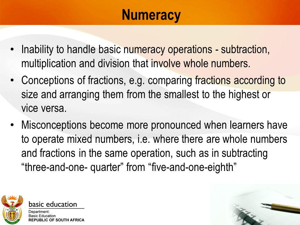 Numeracy Inability to handle basic numeracy operations - subtraction, multiplication and division that involve whole numbers.