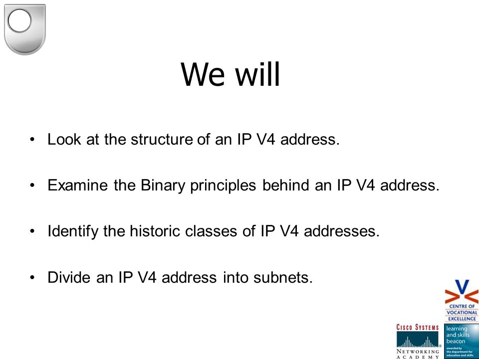 Look at the structure of an IP V4 address. Examine the Binary principles behind an IP V4 address. Identify the historic classes of IP V4 addresses. Di