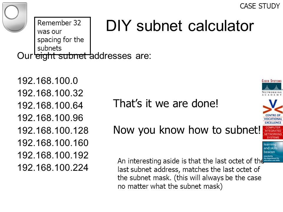 DIY subnet calculator CASE STUDY Our eight subnet addresses are: 192.168.100.0 192.168.100.32 192.168.100.64 192.168.100.96 192.168.100.128 192.168.10