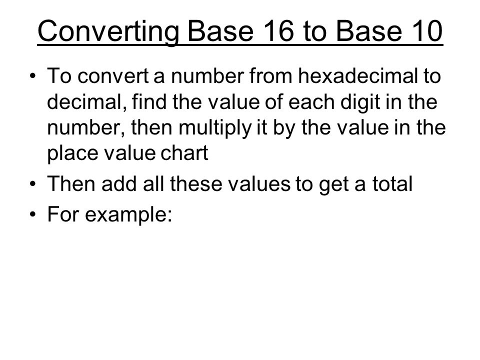 Converting Base 16 to Base 10 To convert a number from hexadecimal to decimal, find the value of each digit in the number, then multiply it by the val