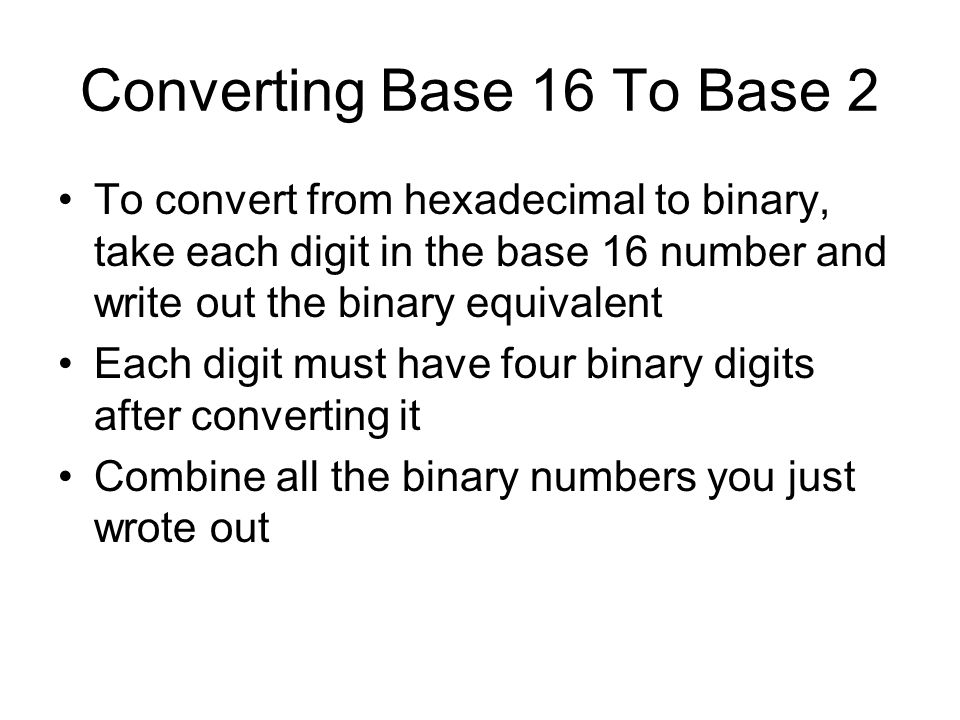 Converting Base 16 To Base 2 To convert from hexadecimal to binary, take each digit in the base 16 number and write out the binary equivalent Each dig