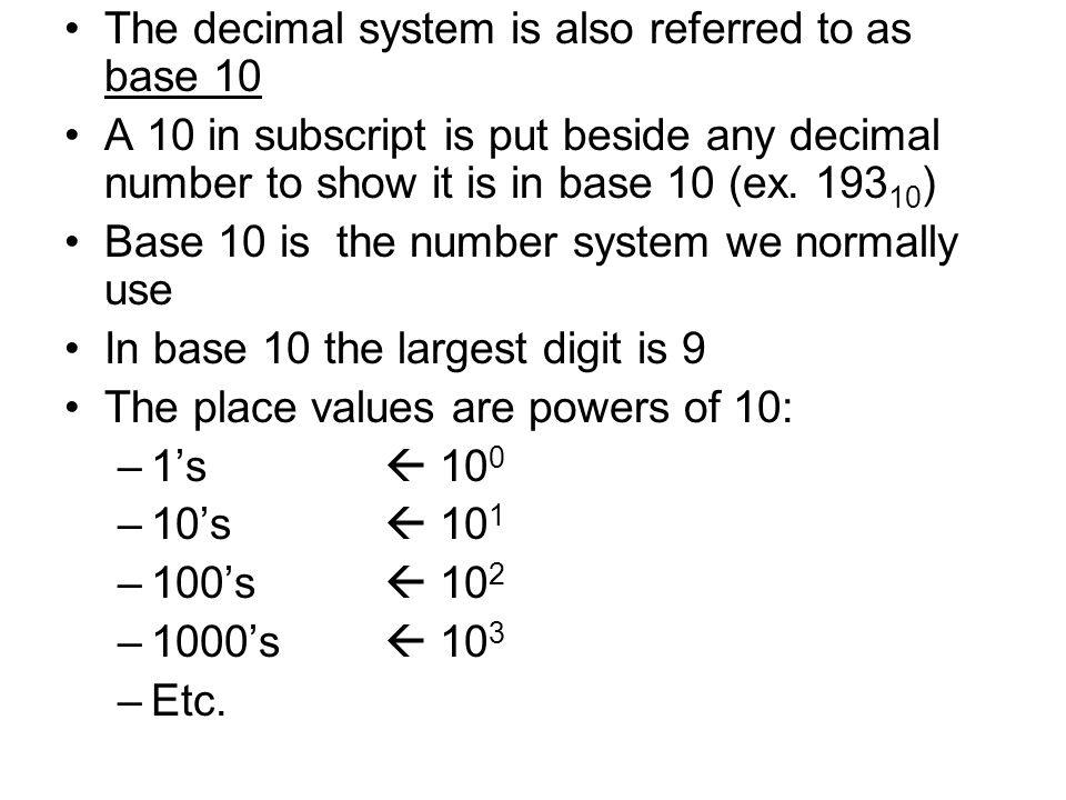 The decimal system is also referred to as base 10 A 10 in subscript is put beside any decimal number to show it is in base 10 (ex. 193 10 ) Base 10 is