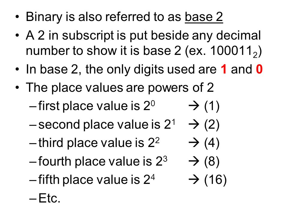 Binary is also referred to as base 2 A 2 in subscript is put beside any decimal number to show it is base 2 (ex. 100011 2 ) In base 2, the only digits