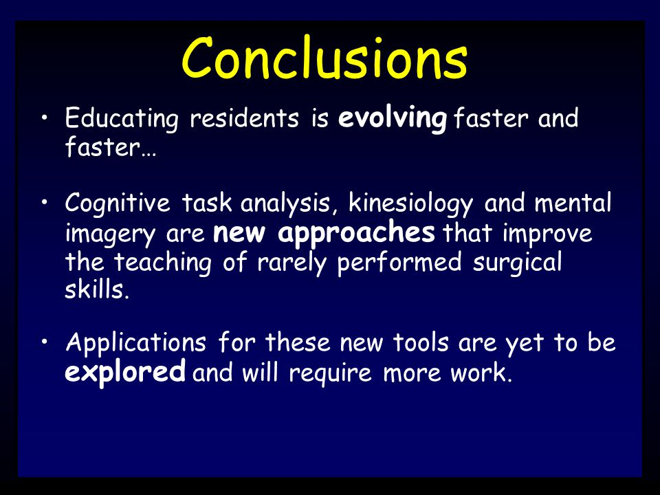 Conclusions Educating residents is evolving faster and faster… Cognitive task analysis, kinesiology and mental imagery are new approaches that improve the teaching of rarely performed surgical skills.