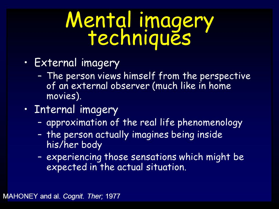 Mental imagery techniques External imagery –The person views himself from the perspective of an external observer (much like in home movies).