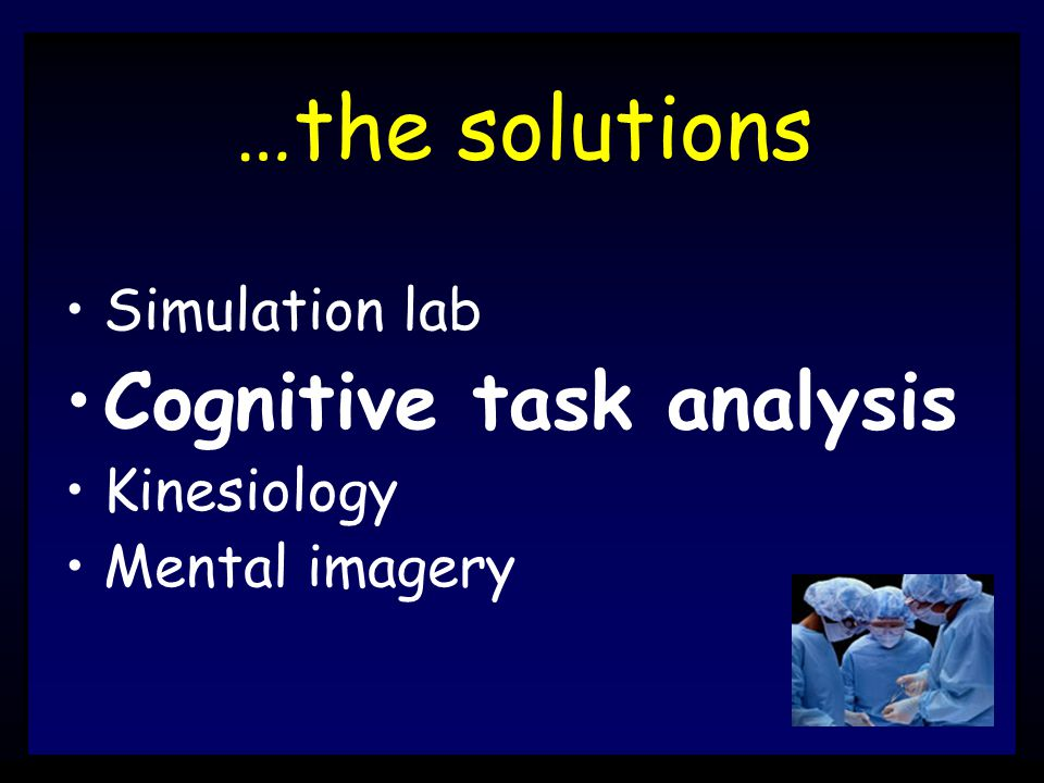 …the solutions Simulation lab Cognitive task analysis Kinesiology Mental imagery