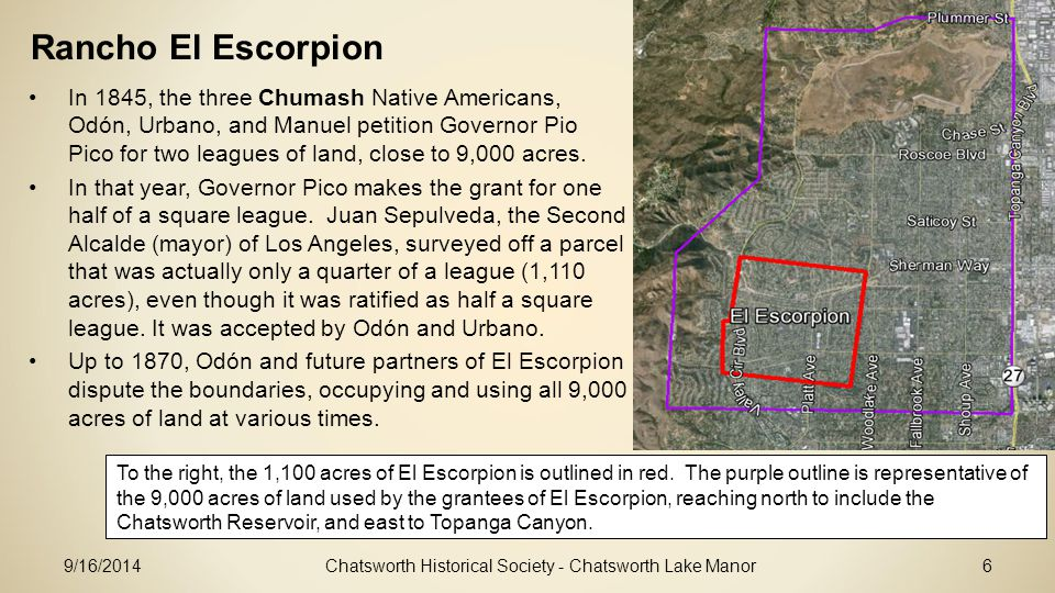 Chatsworth Historical Society - Chatsworth Lake Manor6 Rancho El Escorpion In 1845, the three Chumash Native Americans, Odón, Urbano, and Manuel petition Governor Pio Pico for two leagues of land, close to 9,000 acres.