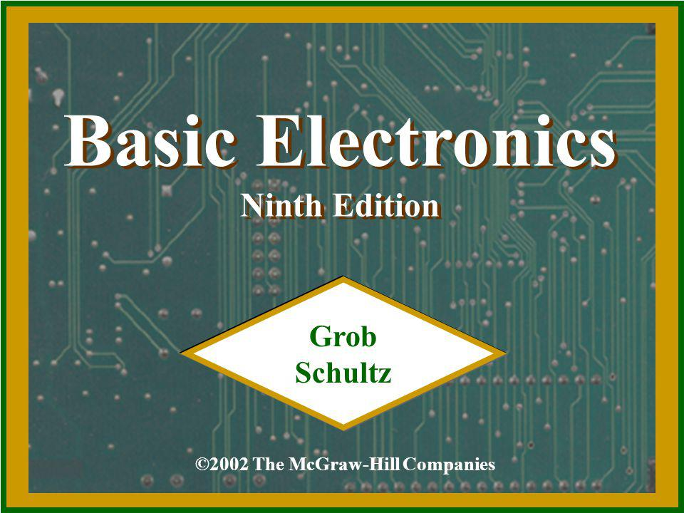 Basic Electronics Ninth Edition Basic Electronics Ninth Edition ©2002 The McGraw-Hill Companies Grob Schultz