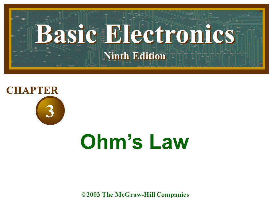 Basic Electronics Ninth Edition Basic Electronics Ninth Edition ©2003 The McGraw-Hill Companies 3 CHAPTER Ohm's Law